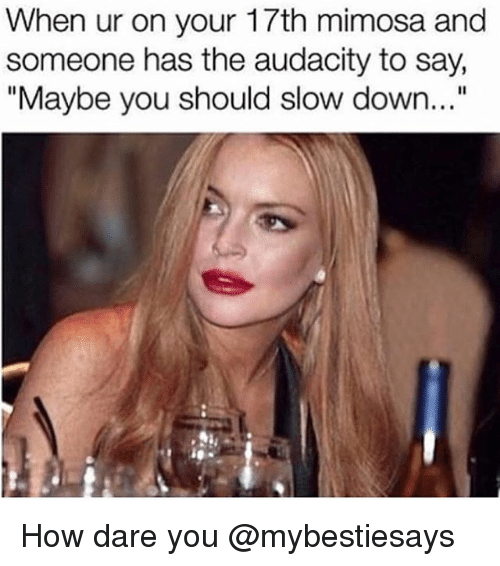 "Audacity, Girl Memes, and How: When ur on your 17th mimosa and  someone has the audacity to say,  ""Maybe you should slow down..."" How dare you @mybestiesays"