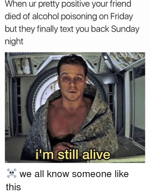 Alive, Friday, and Memes: When  ur pretty  positive  your  friend  died of alcohol poisoning on Friday  but they finally text you back Sunday  night  i'm still alive ☠️ we all know someone like this