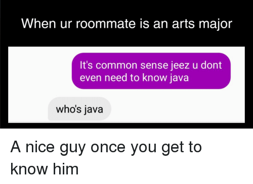 Roommate, Common, and Java: When ur roommate is an arts major  It's common sense jeez u dont  even need to know java  who's java A nice guy once you get to know him