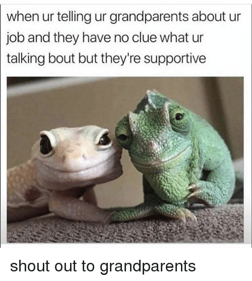 Job, Clue, and Shout: when ur telling ur grandparents about ur  job and they have no clue what ur  talking bout but they're supportive shout out to grandparents