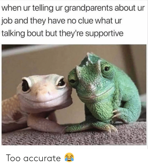 Memes, 🤖, and Job: when ur telling ur grandparents about ur  job and they have no clue what ur  talking bout but they're supportive Too accurate 😂