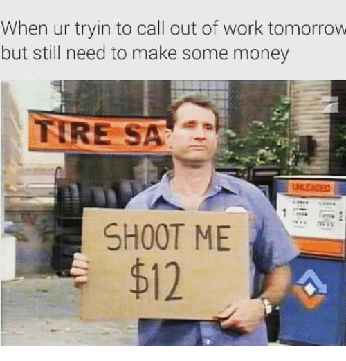 Memes, Money, And Work: When Ur Tryin To Call Out Of Work Tomorrow But  Still Need To Make Some Money E SA SHOOT ME $12  How To Call Out Of Work