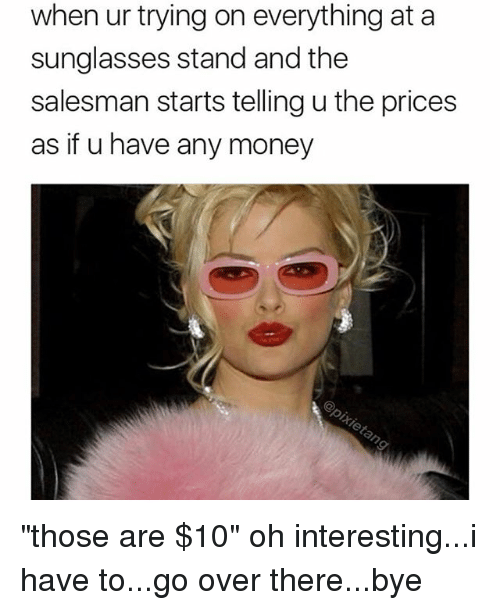 "Memes, Money, and Sunglasses: when ur trying on everything at a  sunglasses stand and the  salesman starts telling u the prices  as if u have any money ""those are $10"" oh interesting...i have to...go over there...bye"