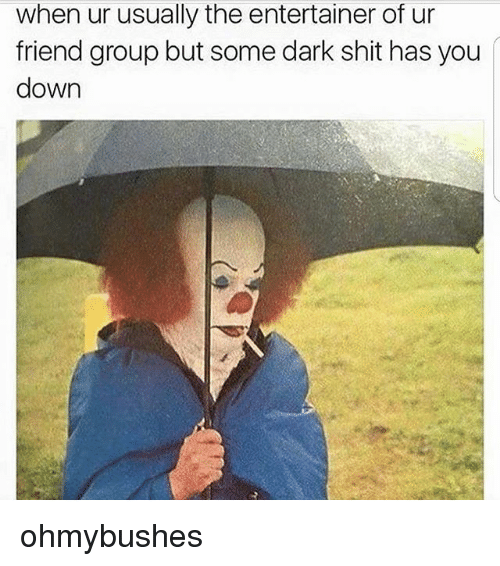 Memes, Shit, and 🤖: when ur usually the entertainer of ur  friend group but some dark shit has you  down ohmybushes