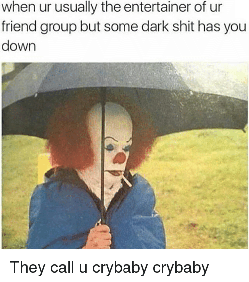 Memes, Shit, and 🤖: when ur usually the entertainer of ur  friend group but some dark shit has you  down They call u crybaby crybaby