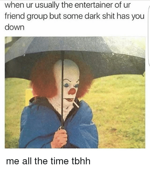 Memes, Shit, and Time: when ur usually the entertainer of ur  friend group but some dark shit has you  down me all the time tbhh
