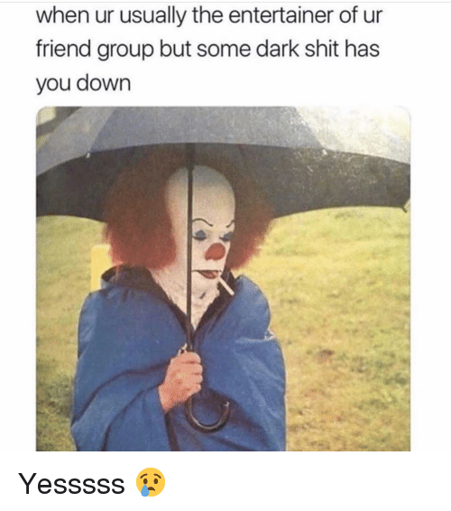 Funny, Shit, and Dark: when ur usually the entertainer of ur  friend group but some dark shit has  you down Yesssss 😢