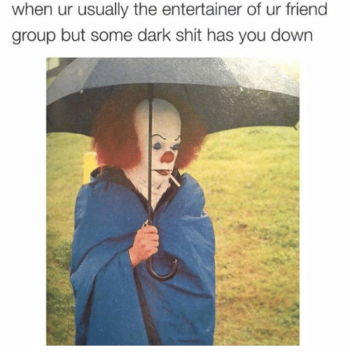 Dank, Friends, and Shit: when ur usually the entertainer of ur friend  group but some dark shit has you down