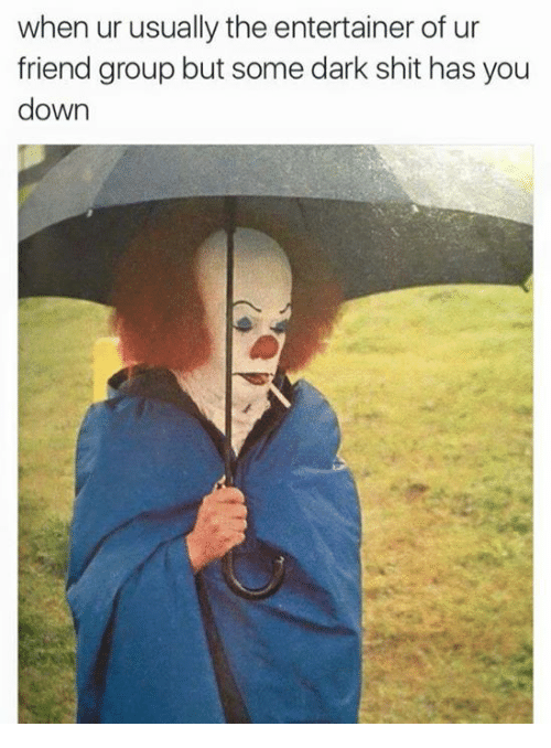Friends, Funny, and Shit: when ur usually the entertainer of ur  friend group but some dark shit has you  down