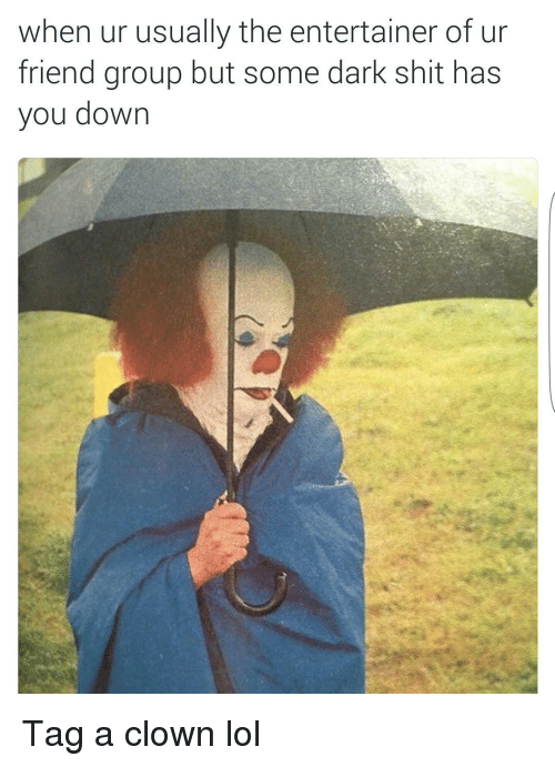 Friends, Funny, and Lol: when ur usually the entertainer of ur  friend group but some dark shit has  you down Tag a clown lol
