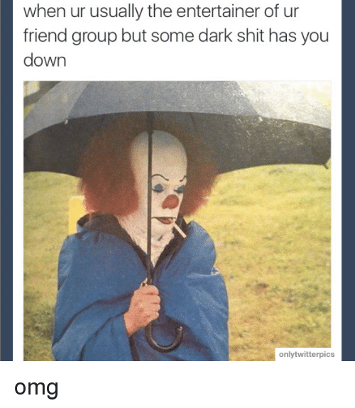 Friends, Memes, and Omg: when ur usually the entertainer of ur  friend group but some dark shit has you  down  onlytwitterpics omg
