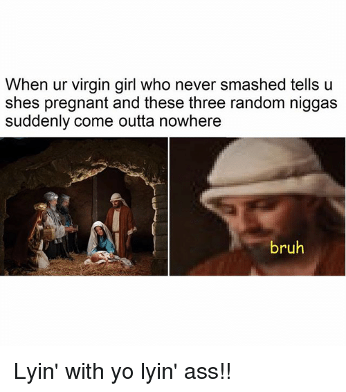 Ass, Bruh, and Memes: When ur virgin girl who never smashed tells u  shes pregnant and these three random niggas  suddenly come outta nowhere  bruh Lyin' with yo lyin' ass!!