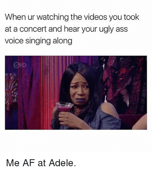 Adele, Af, and Ass: When ur watching the videos you took  at a concert and hear your ugly ass  voice singing along  5 Me AF at Adele.