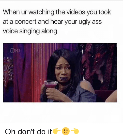 Ass, Memes, and Singing: When ur watching the videos you took  at a concert and hear your ugly ass  voice singing along Oh don't do it👉🙂👈