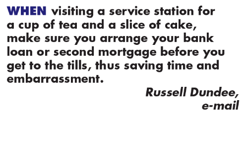 Memes, Bank, and Cake: WHEN visiting a service station for  a cup of tea and a slice of cake  make sure you arrange your bank  loan or second mortgage before you  get to the tills, thus saving time and  embarrassment.  Russell Dundee  e-mail
