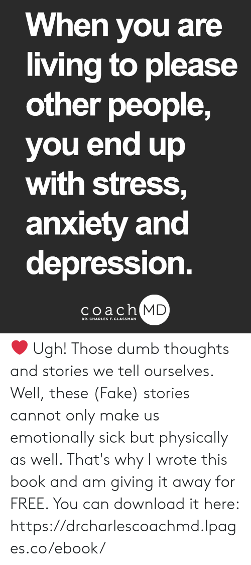 Dumb, Fake, and Memes: When vou are  living to please  other people,  you end up  with stress.  anxiety and  depression  coachh  MD ❤ Ugh! Those dumb thoughts and stories we tell ourselves. Well, these (Fake) stories cannot only make us emotionally sick but physically as well. That's why I wrote this book and am giving it away for FREE. You can download it here: https://drcharlescoachmd.lpages.co/ebook/