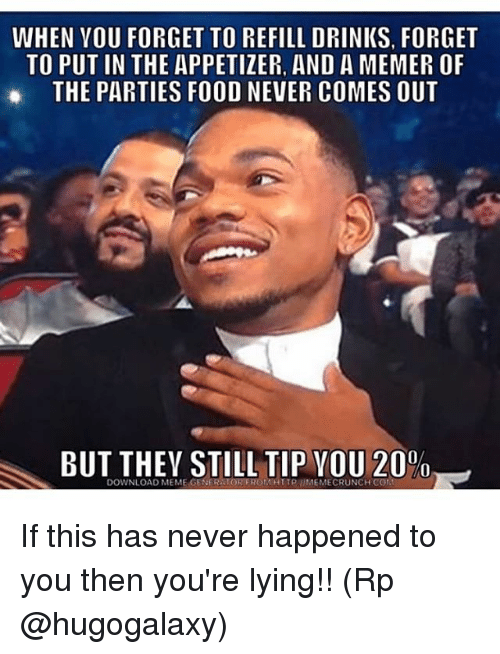 Food, Meme, and Memes: WHEN VOU FORGET TO REFILL DRINKS, FORGET  TO PUT IN THE APPETIZER, AND A MEMER OF  THE PARTIES FOOD NEVER COMES OUT  BUT THEY STILL TIP VOU 20%  DOWNLOAD MEME GENER TOR EROMHTTPIMEMECRUNCH CON If this has never happened to you then you're lying!! (Rp @hugogalaxy)