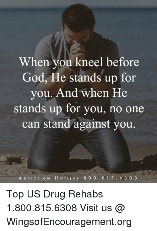 God, Memes, and Drug: When vou kneel before  God, He stands up for  you. And when He  stands up for you, no one  can stand against you.  A D DICTION H OTLINE 800 8 1 5. 6 3 08 Top US Drug Rehabs 1.800.815.6308 Visit us @ WingsofEncouragement.org