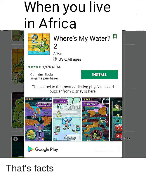 Africa, Disney, and Facts: When vou live  in Africa  a  Where's My Water?  2  Africa  O USK: All ages  1,976,410  Contains Ebola  In-game purchases  INSTALL  The sequel to the most addicting physics-based  puzzler from Disney is here!  Play withEriendol  Choo  lines  Google Play