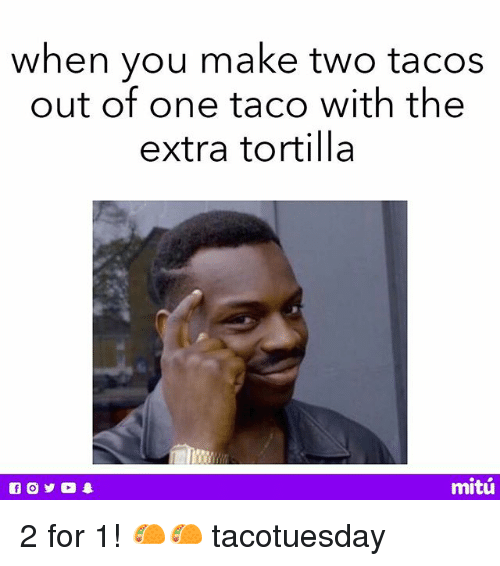 Memes, 🤖, and One: when vou make two tacos  out of one taco with the  extra tortilla  mitú 2 for 1! 🌮🌮 tacotuesday