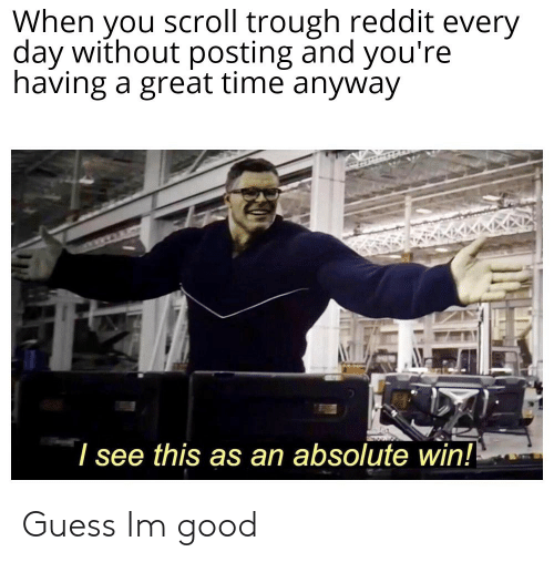 When Vou Scroll Trough Reddit Every Day Without Posting and You're