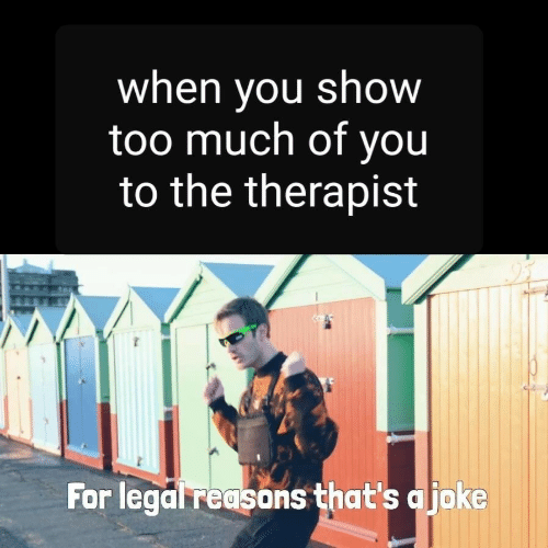 Too Much, You, and Show: when vou show  too much of you  to the therapist  For legal reasons that's ajoke