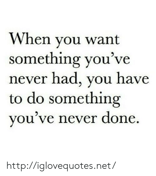 Http, Never, and Net: When vou want  something you've  never had, you have  to do something  you ve never done http://iglovequotes.net/