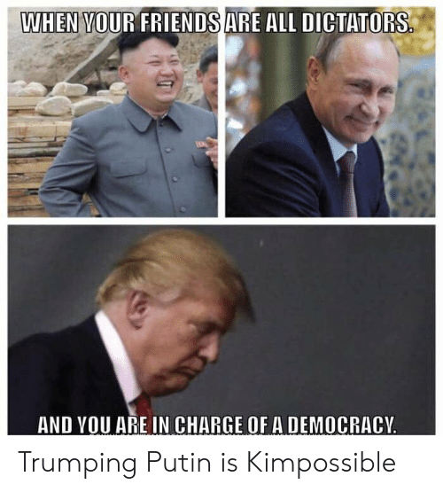 Friends, Putin, and Democracy: WHEN VOUR FRIENDS ARE ALL DICTATO  RS  AND VOU ARE IN CHARGE OF A DEMOCRACY Trumping Putin is Kimpossible