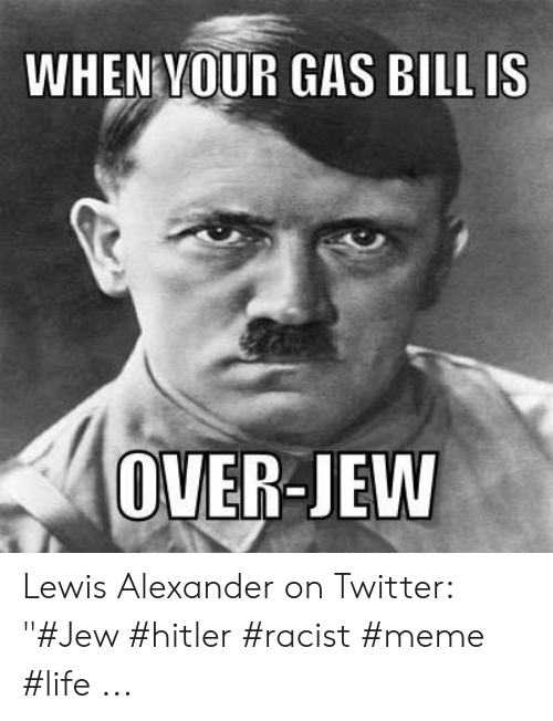 When Vour Gas Bill Is Over Jew Lewis Alexander On Twitter Jew