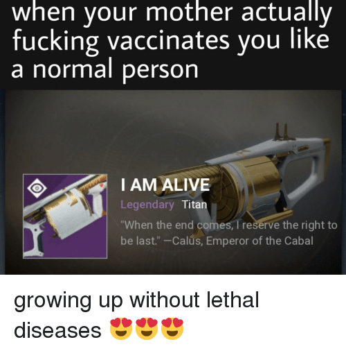 """Alive, Fucking, and Growing Up: when vour mother actually  fucking vaccinates you like  a normal person  I AM ALIVE  Legendary Titan  When the end comes, I reserve the right to  be last."""" -Calus, Emperor of the Cabal"""
