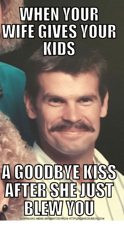 Meme, Http, and Kids: WHEN VOUR  WIFE GIVES VOUR  KIDS  A GOODBVE KISS  AFTER SHEJUST  DOWNLOAD MEME GENERATOR FROM HTTP:MEMECRUNCH.COM