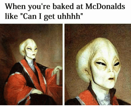 """Baked, McDonalds, and Can: When vou're baked at McDonalds  like """"Can I get uhhhh"""""""