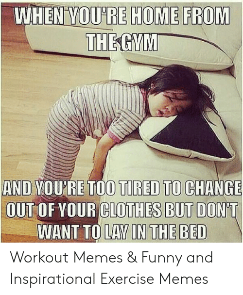 When Voure Home From And You Re Too Tired To Change Out Of Your Clothes But Don T Want To Lay In The Bed Workout Memes Funny And Inspirational Exercise Memes Clothes