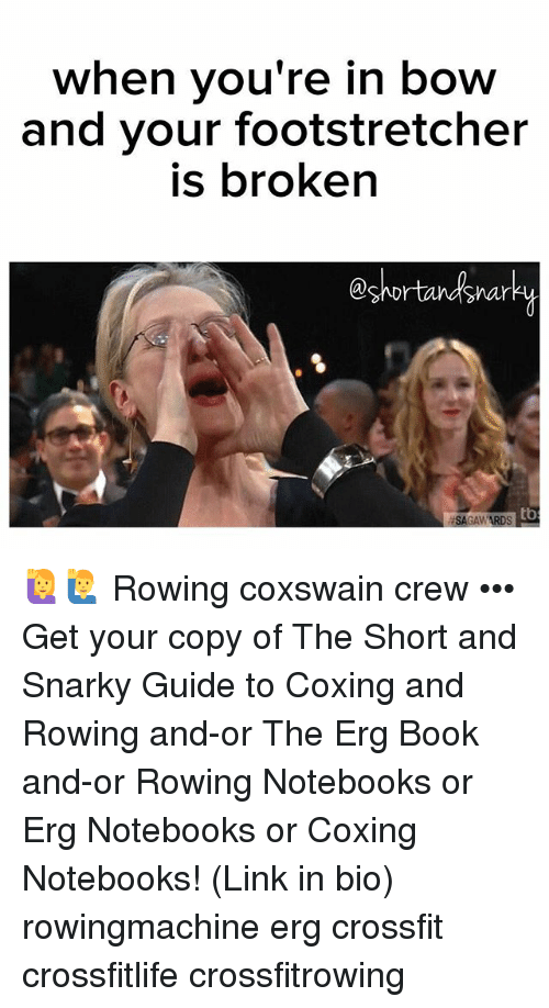 Memes, Book, and Crossfit: when vou're in bow  and your footstretcher  is broken  @shortandsnar  tb  SAGAWARDS 🙋🙋♂️ Rowing coxswain crew ••• Get your copy of The Short and Snarky Guide to Coxing and Rowing and-or The Erg Book and-or Rowing Notebooks or Erg Notebooks or Coxing Notebooks! (Link in bio) rowingmachine erg crossfit crossfitlife crossfitrowing