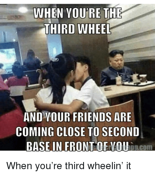 WHEN VOU\'RE THE THIRD WHEEL AND YOUR FRIENDS ARE COMING ...