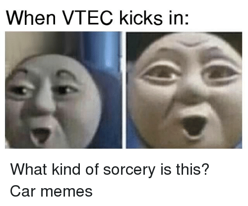 Cars, Kindness, and Car: When VTEC kicks in: What kind of sorcery is this? Car memes
