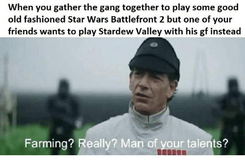 Friends, Star Wars, and Gang: When vyou gather the gang together to play some good  old fashioned Star Wars Battlefront 2 but one of your  friends wants to play Stardew Valley with his gf instead  Farming? Really? Man of your talents?