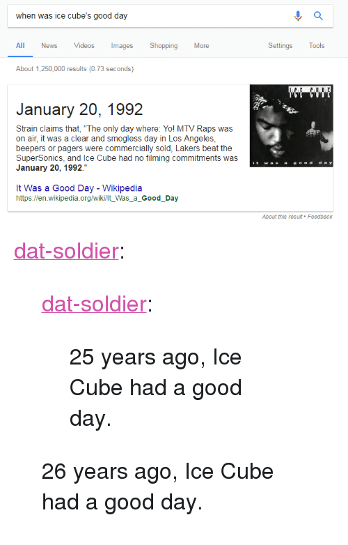 """Ice Cube, Los Angeles Lakers, and Mtv: when was ice cube's good day  All News Videos ImagesShopping More  Settings Tools  About 1,250,000 results (0.73 seconds)  January 20, 1992  Strain claims that, """"The only day where: Yol MTV Raps was  on air, it was a clear and smogless day in Los Angeles  beepers or pagers were commercially sold, Lakers beat the  SuperSonics, and Ice Cube had no filming commitments was  January 20, 1992.""""  It Was a Good Day - Wikipedia  https://en.wikipedia.org/wiki/lt_Was_a_Good_Day <p><a href=""""http://dat-soldier.tumblr.com/post/169936454227/dat-soldier-25-years-ago-ice-cube-had-a-good"""" class=""""tumblr_blog"""">dat-soldier</a>:</p><blockquote> <p><a href=""""http://dat-soldier.tumblr.com/post/156113920097/25-years-ago-ice-cube-had-a-good-day"""" class=""""tumblr_blog"""">dat-soldier</a>:</p> <blockquote><p>25 years ago, Ice Cube had a good day.</p></blockquote> <p>  26 years ago, Ice Cube had a good day.  <br/></p> </blockquote>"""