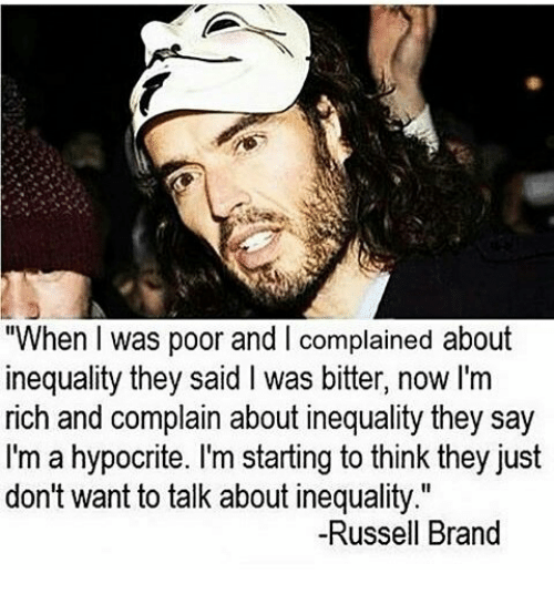 """Memes, Hypocrite, and Russell Brand: """"When was poor and complained about  inequality they said l was bitter, now I'm  rich and complain about inequality they say  I'm a hypocrite. I'm starting to think they just  don't want to talk about inequality.""""  -Russell Brand"""