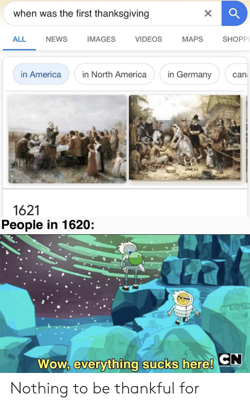 America, News, and Thanksgiving: when was the first thanksgiving  NEWS  IMAGES  VIDEOS  МАPS  SHOPP  ALL  in Germany  in North America  in America  can  1621  People in 1620  CN  Wow, everything sucks here! Nothing to be thankful for