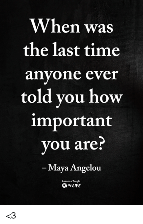 Memes, Maya Angelou, and Time: When was  the last time  anyone ever  told you how  important  you are?  -Maya Angelou  Lessons Taught  ByLIFE <3