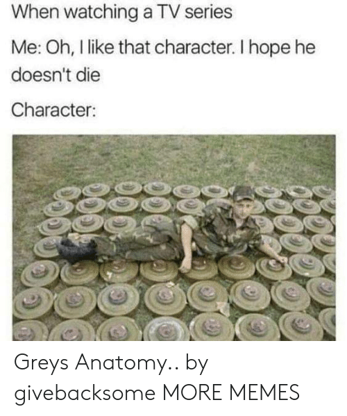 Dank, Memes, and Target: When watching a TV series  Me: Oh, l like that character. I hope he  doesn't die  Character Greys Anatomy.. by givebacksome MORE MEMES