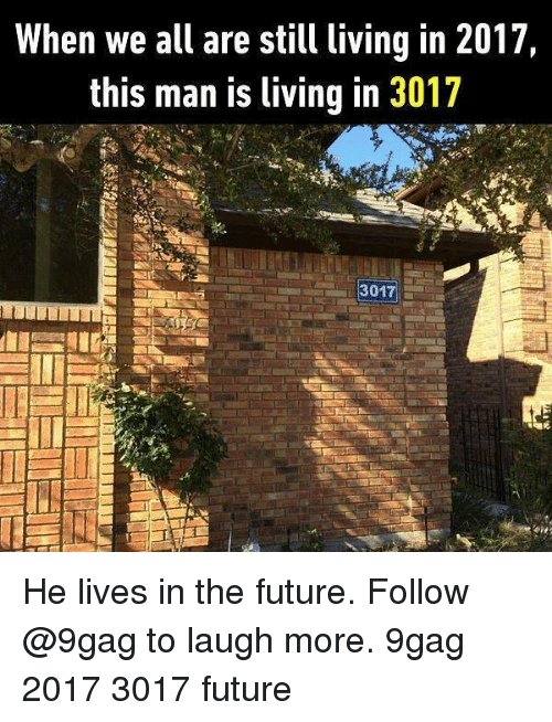 9gag, Future, and Memes: When we all are still living in 2017,  this man is living in 3017  3017 He lives in the future. Follow @9gag to laugh more. 9gag 2017 3017 future