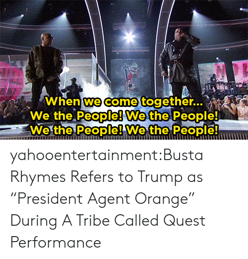 """Busta Rhymes, Target, and Tumblr: When we come together..  We the People! We the People!  We the People! Wethe People yahooentertainment:Busta Rhymes Refers to Trump as """"President Agent Orange"""" During A Tribe Called Quest Performance"""
