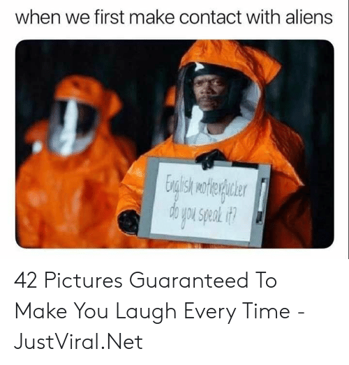 Aliens, Pictures, and Time: when we first make contact with aliens 42 Pictures Guaranteed To Make You Laugh Every Time - JustViral.Net