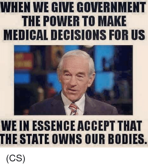 Bodies , Memes, and Power: WHEN WE GIVE GOVERNMENT  THE POWER TO MAKE  MEDICAL DECISIONS FOR US  WE IN ESSENCE ACCEPT THAT  THE STATE OWNS OUR BODIES (CS)