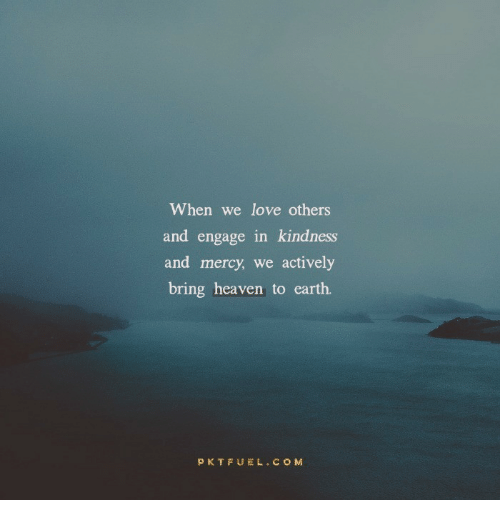 Heaven, Love, and Earth: When we love others  and engage in kindness  and mercy, we actively  bring heaven to earth.  PKTFUEL.COM