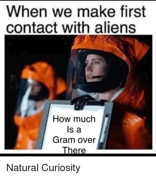 Aliens, How, and First: When we make first  contact with aliens  How much  ls a  Gram over Natural Curiosity