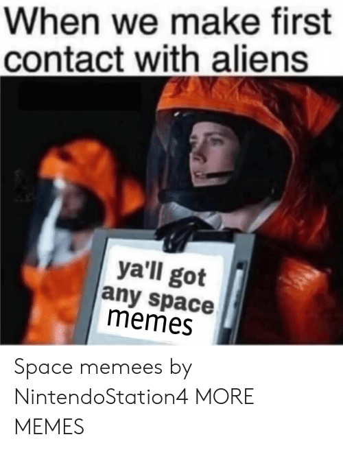 Dank, Memes, and Target: When we make first  contact with aliens  ya'll got  any space  memes Space memees by NintendoStation4 MORE MEMES