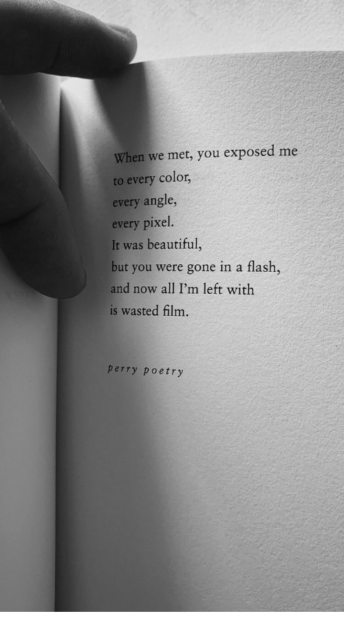 Beautiful, Film, and Poetry: When we met, you exposed me  to every color,  every angle,  every pixel.  It was beautiful,  but you were gone in a flash,  and now all I'm left with  is wasted film.  perry poetry